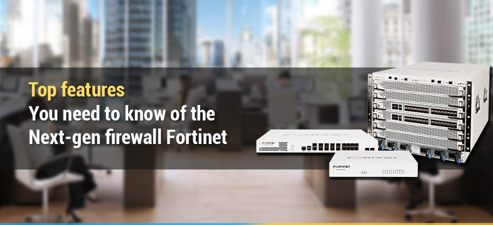Top features you need to know of the next-gen firewall Fortinet