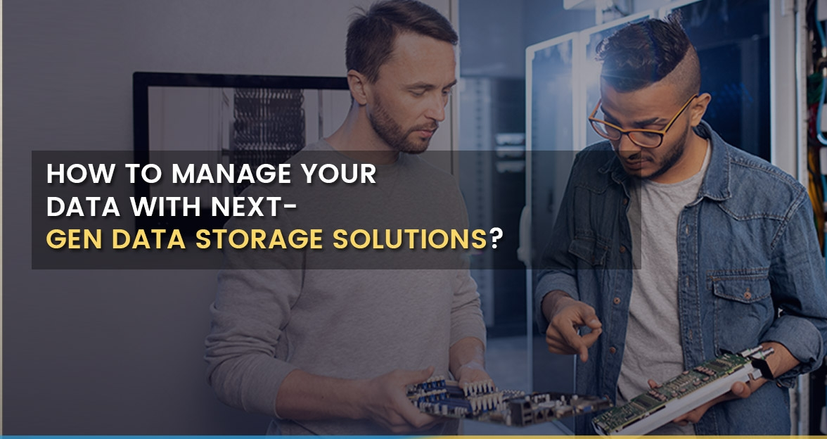 How to Manage your data with Next-Gen Data Storage Solutions?
