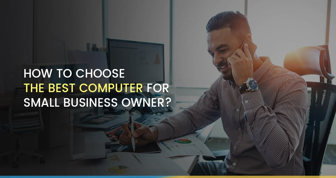 How to Choose the Best Computer for Small Business Owner?