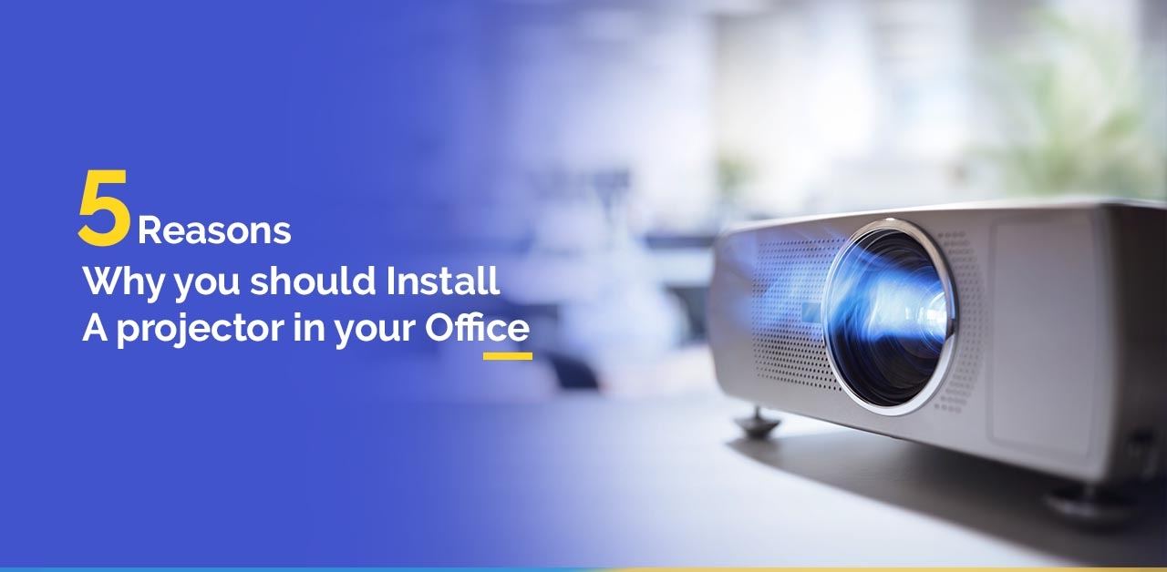 5 Reasons Why you should Install a Projector in Your Office